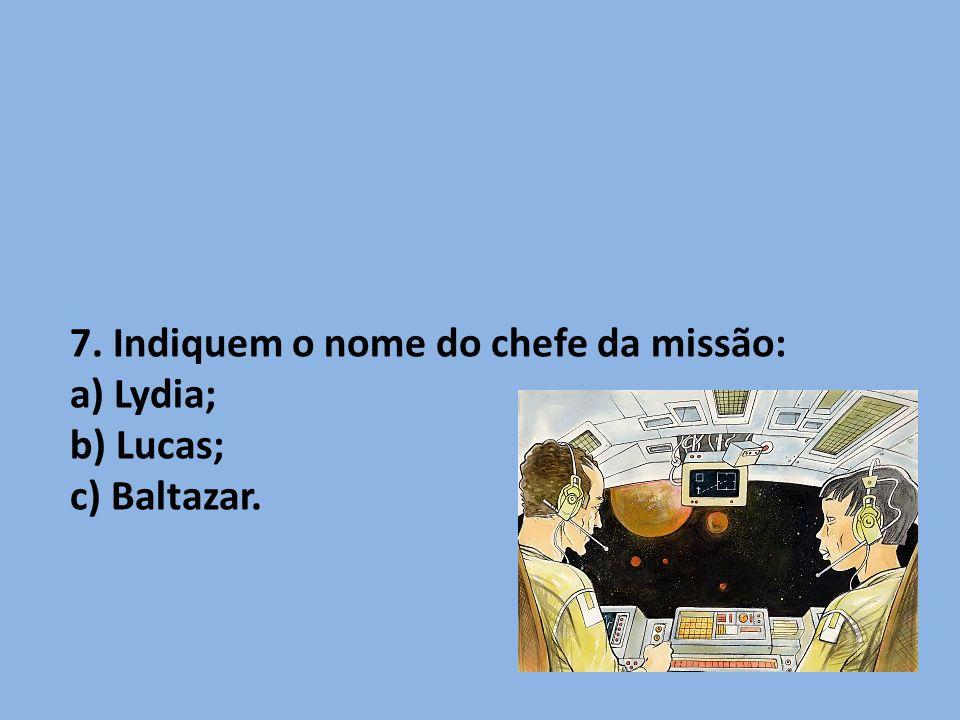 7. Indiquem o nome do chefe da missão: a) Lydia; b) Lucas; c) Baltazar.