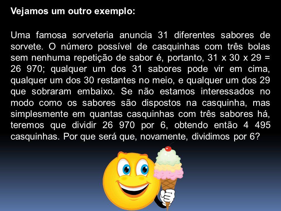 Vejamos um outro exemplo: Uma famosa sorveteria anuncia 31 diferentes sabores de sorvete. O número possível de casquinhas com três bolas sem nenhuma r