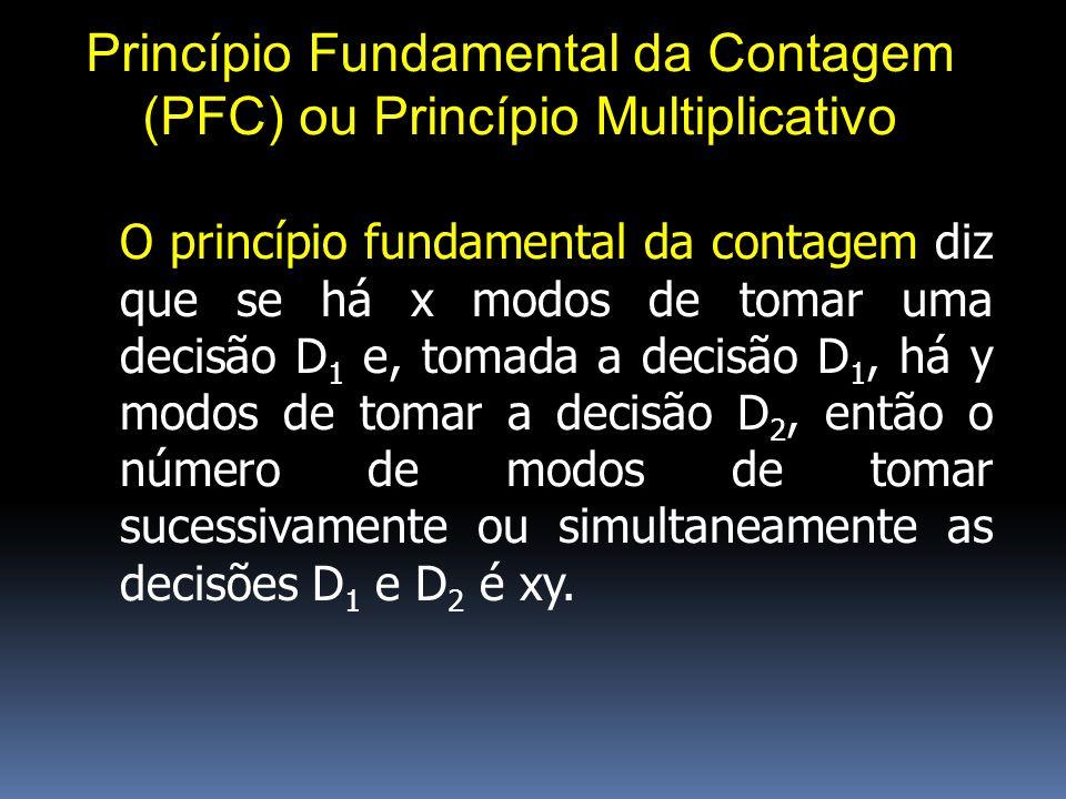 Princípio Fundamental da Contagem (PFC) ou Princípio Multiplicativo O princípio fundamental da contagem diz que se há x modos de tomar uma decisão D 1