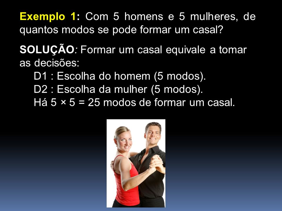 Exemplo 1: Com 5 homens e 5 mulheres, de quantos modos se pode formar um casal.