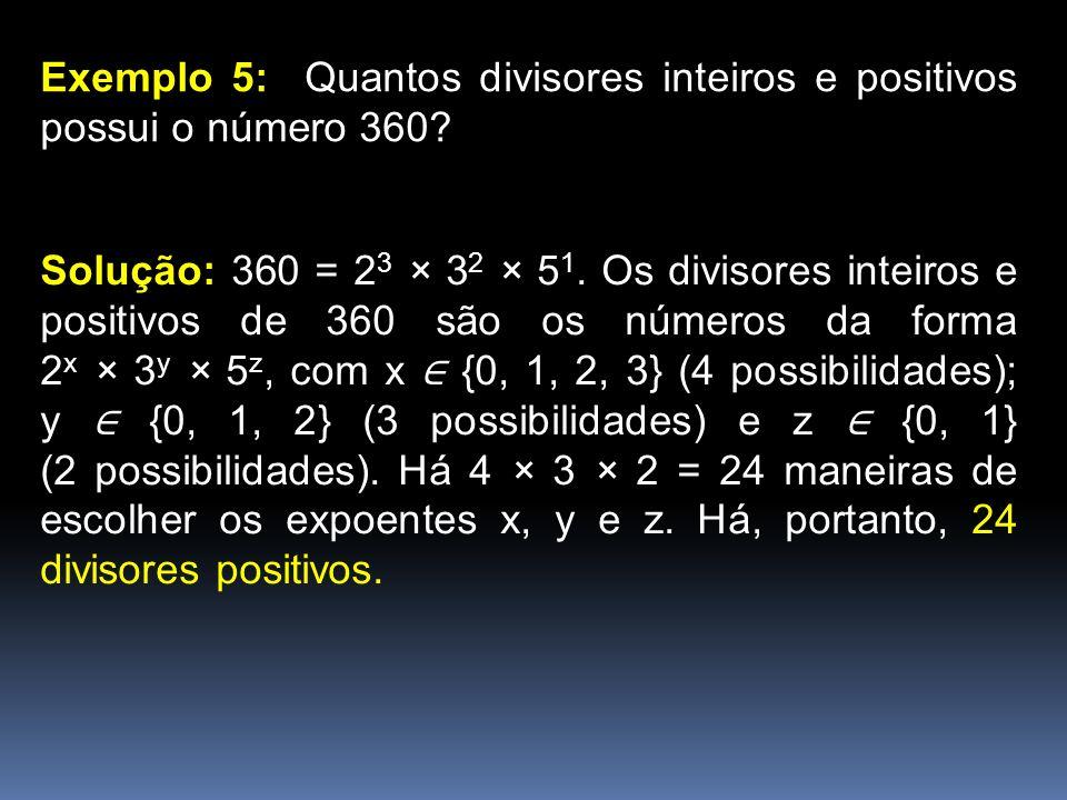 Exemplo 5: Quantos divisores inteiros e positivos possui o número 360? Solução: 360 = 2 3 × 3 2 × 5 1. Os divisores inteiros e positivos de 360 são os