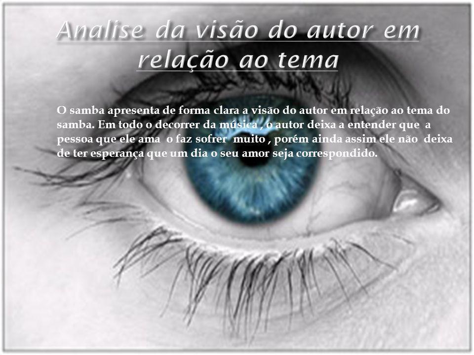 O samba apresenta de forma clara a visão do autor em relação ao tema do samba. Em todo o decorrer da música, o autor deixa a entender que a pessoa que