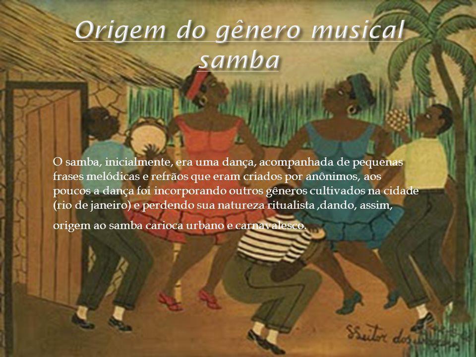 O samba, inicialmente, era uma dança, acompanhada de pequenas frases melódicas e refrãos que eram criados por anônimos, aos poucos a dança foi incorpo