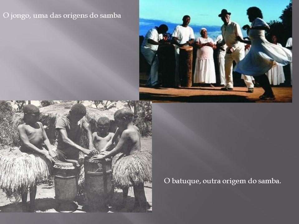 O jongo, uma das origens do samba O batuque, outra origem do samba.