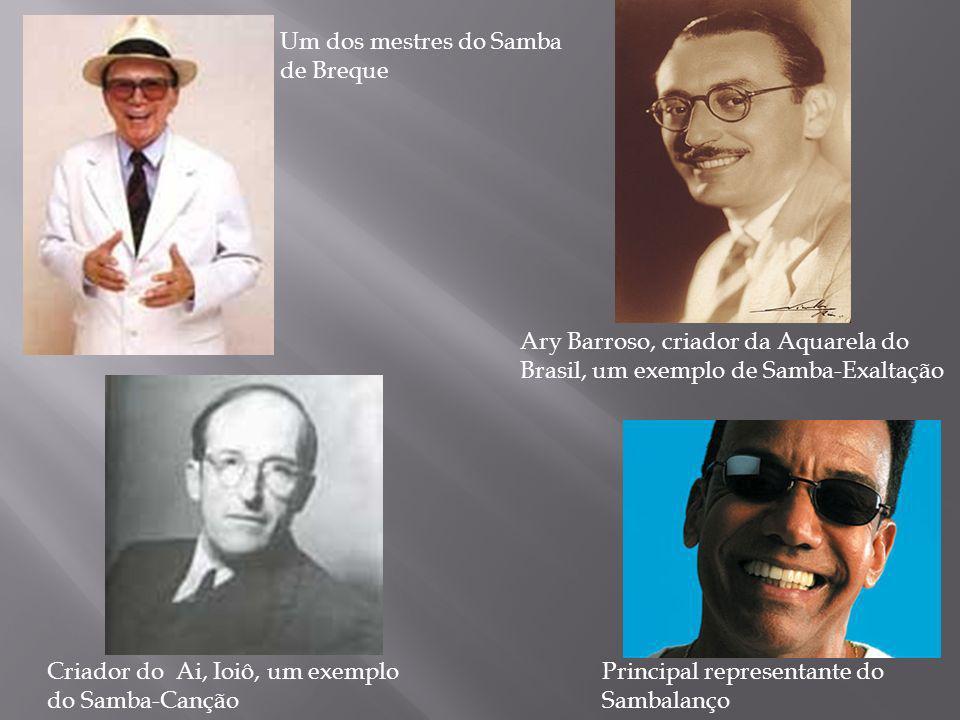 Um dos mestres do Samba de Breque Principal representante do Sambalanço Criador do Ai, Ioiô, um exemplo do Samba-Canção Ary Barroso, criador da Aquare