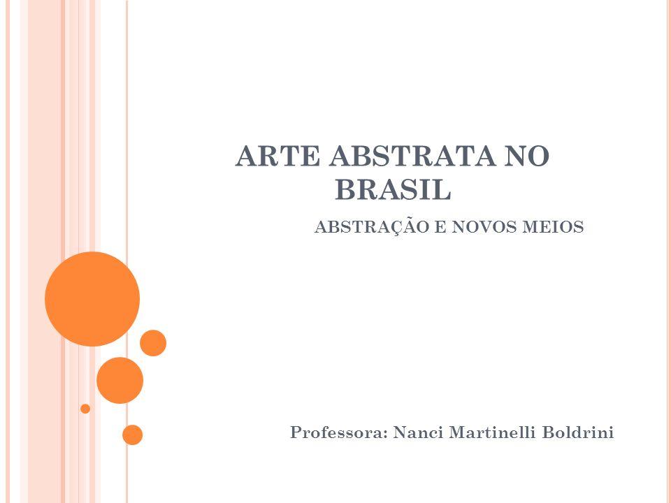 ARTE ABSTRATA NO BRASIL ABSTRAÇÃO E NOVOS MEIOS Professora: Nanci Martinelli Boldrini