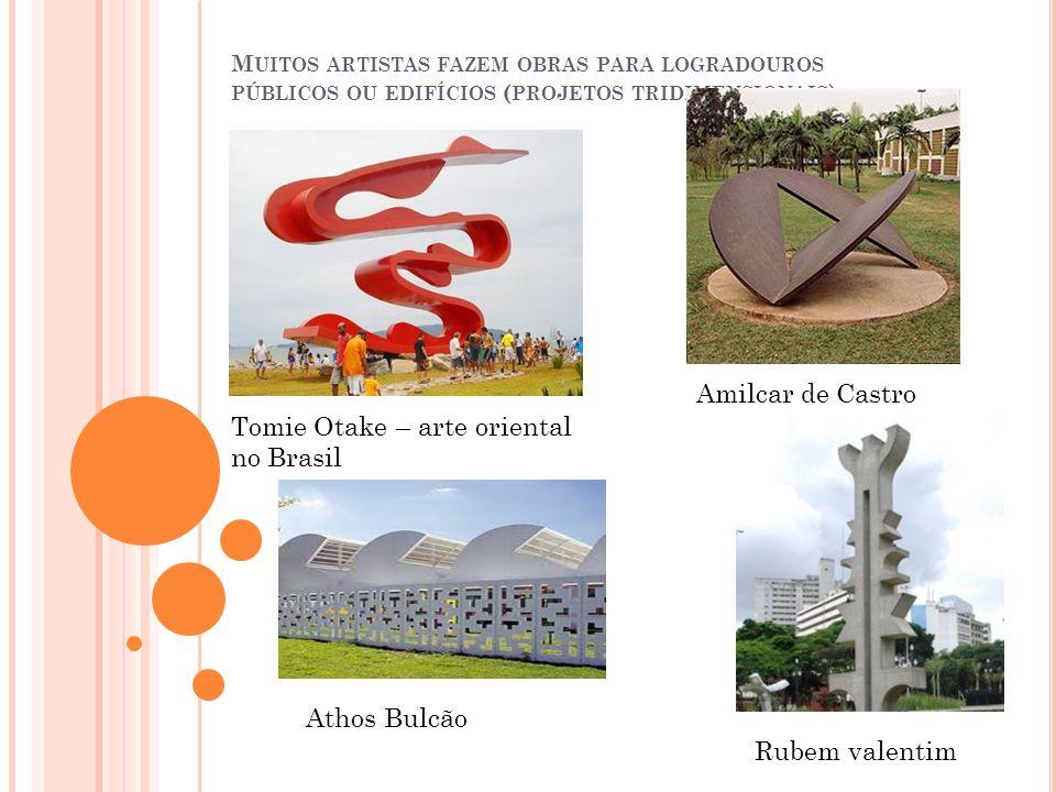 M UITOS ARTISTAS FAZEM OBRAS PARA LOGRADOUROS PÚBLICOS OU EDIFÍCIOS ( PROJETOS TRIDIMENSIONAIS ) Tomie Otake – arte oriental no Brasil Amilcar de Cast
