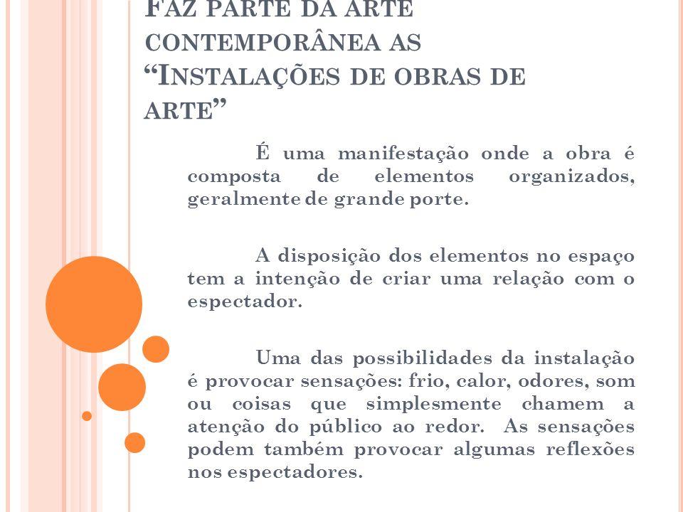 F AZ PARTE DA ARTE CONTEMPORÂNEA AS I NSTALAÇÕES DE OBRAS DE ARTE É uma manifestação onde a obra é composta de elementos organizados, geralmente de gr