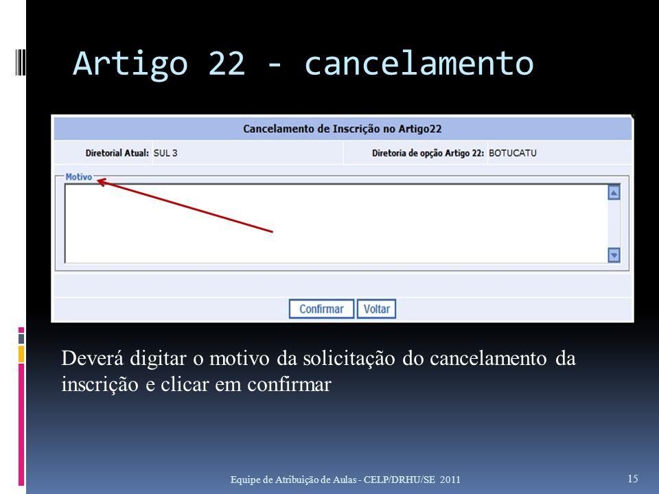Artigo 22 - cancelamento Equipe de Atribuição de Aulas - CELP/DRHU/SE 2011 15 Deverá digitar o motivo da solicitação do cancelamento da inscrição e cl
