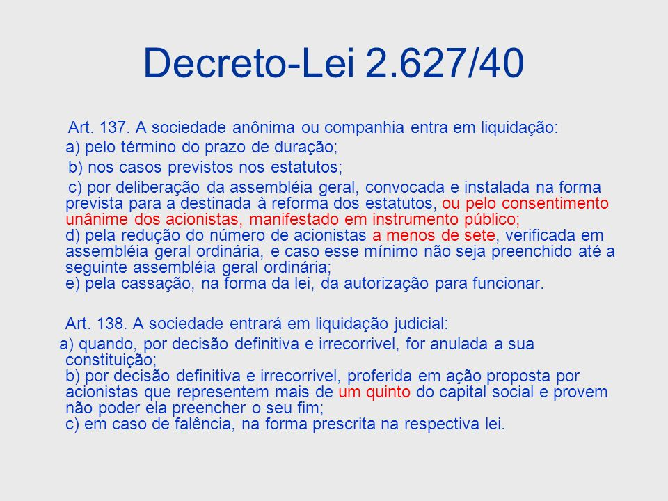 Decreto-Lei 2.627/40 Art. 137. A sociedade anônima ou companhia entra em liquidação: a) pelo término do prazo de duração; b) nos casos previstos nos e