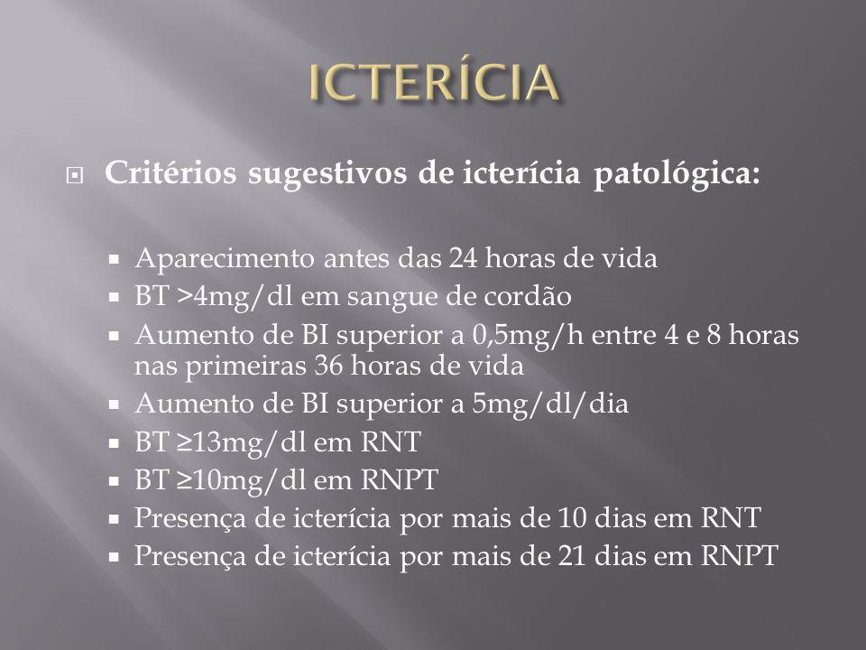 Critérios sugestivos de icterícia patológica: Aparecimento antes das 24 horas de vida BT >4mg/dl em sangue de cordão Aumento de BI superior a 0,5mg/h