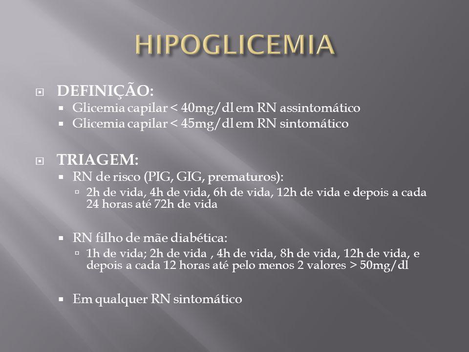 DEFINIÇÃO: Glicemia capilar < 40mg/dl em RN assintomático Glicemia capilar < 45mg/dl em RN sintomático TRIAGEM: RN de risco (PIG, GIG, prematuros): 2h