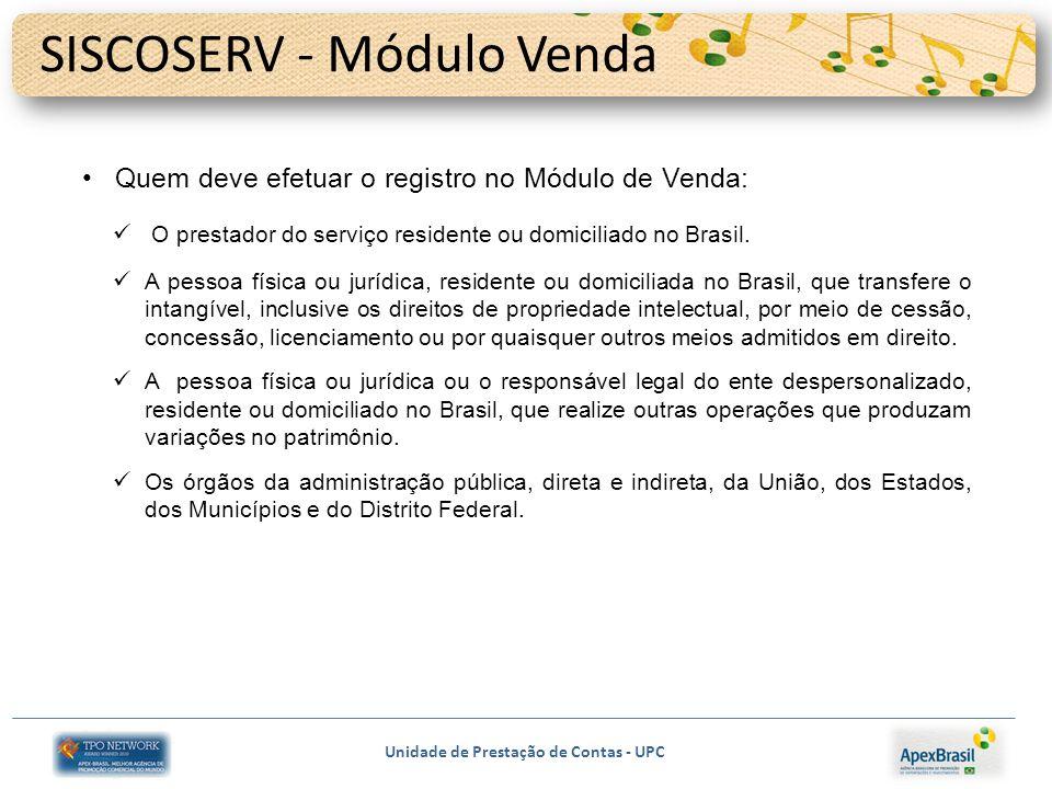 Unidade de Prestação de Contas - UPC SISCOSERV - Módulo Venda Quem deve efetuar o registro no Módulo de Venda: O prestador do serviço residente ou domiciliado no Brasil.
