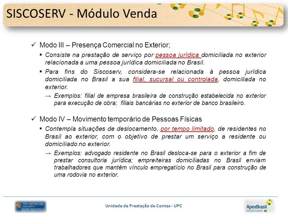 Unidade de Prestação de Contas - UPC SISCOSERV - Módulo Venda Modo III – Presença Comercial no Exterior; Consiste na prestação de serviço por pessoa jurídica domiciliada no exterior relacionada a uma pessoa jurídica domiciliada no Brasil.