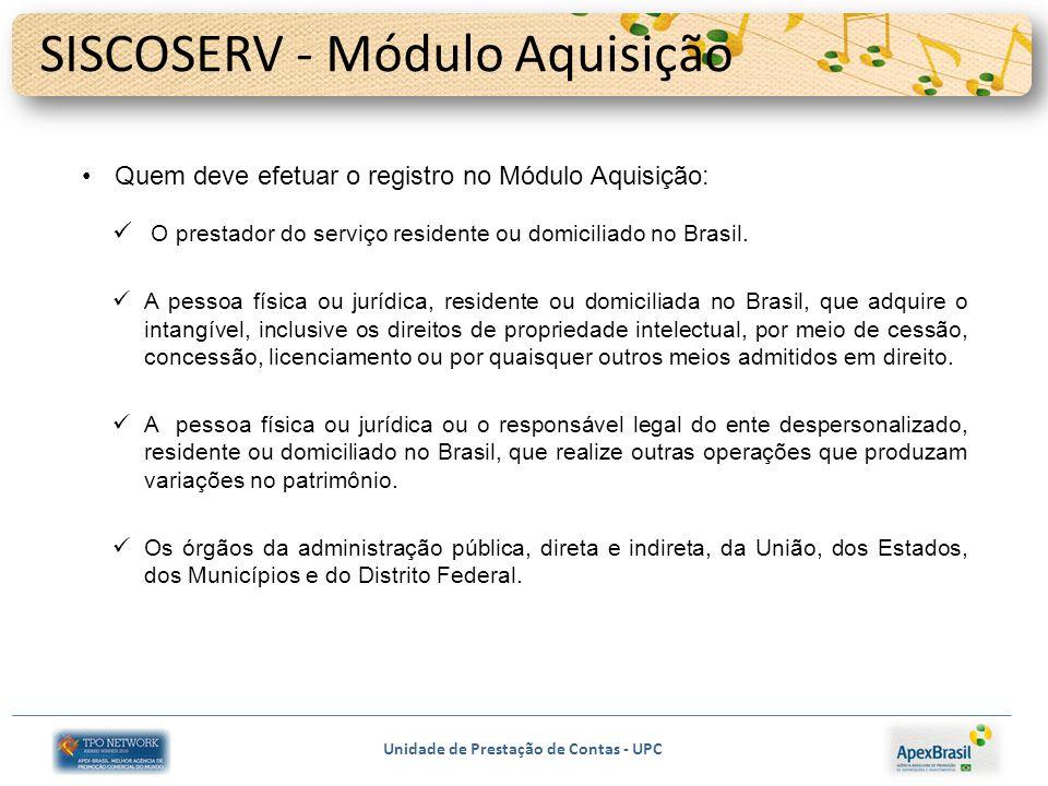 Unidade de Prestação de Contas - UPC SISCOSERV - Módulo Aquisição Quem deve efetuar o registro no Módulo Aquisição: O prestador do serviço residente ou domiciliado no Brasil.