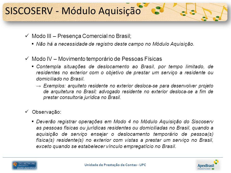 Unidade de Prestação de Contas - UPC SISCOSERV - Módulo Aquisição Modo III – Presença Comercial no Brasil; Não há a necessidade de registro deste campo no Módulo Aquisição.