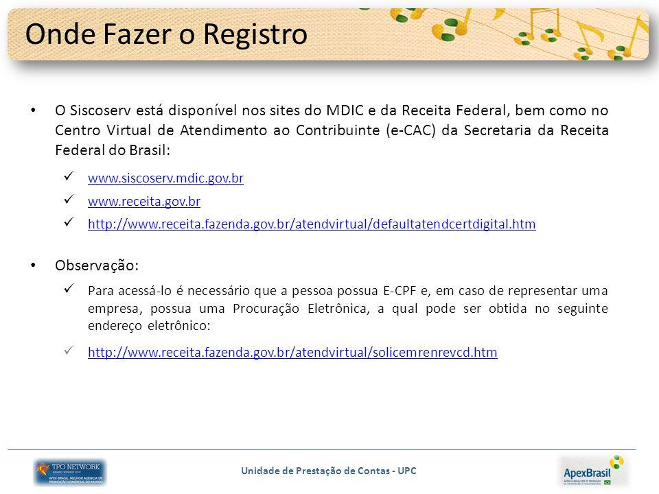 Unidade de Prestação de Contas - UPC Onde Fazer o Registro O Siscoserv está disponível nos sites do MDIC e da Receita Federal, bem como no Centro Virtual de Atendimento ao Contribuinte (e-CAC) da Secretaria da Receita Federal do Brasil: www.siscoserv.mdic.gov.br www.receita.gov.br http://www.receita.fazenda.gov.br/atendvirtual/defaultatendcertdigital.htm Observação: Para acessá-lo é necessário que a pessoa possua E-CPF e, em caso de representar uma empresa, possua uma Procuração Eletrônica, a qual pode ser obtida no seguinte endereço eletrônico: http://www.receita.fazenda.gov.br/atendvirtual/solicemrenrevcd.htm