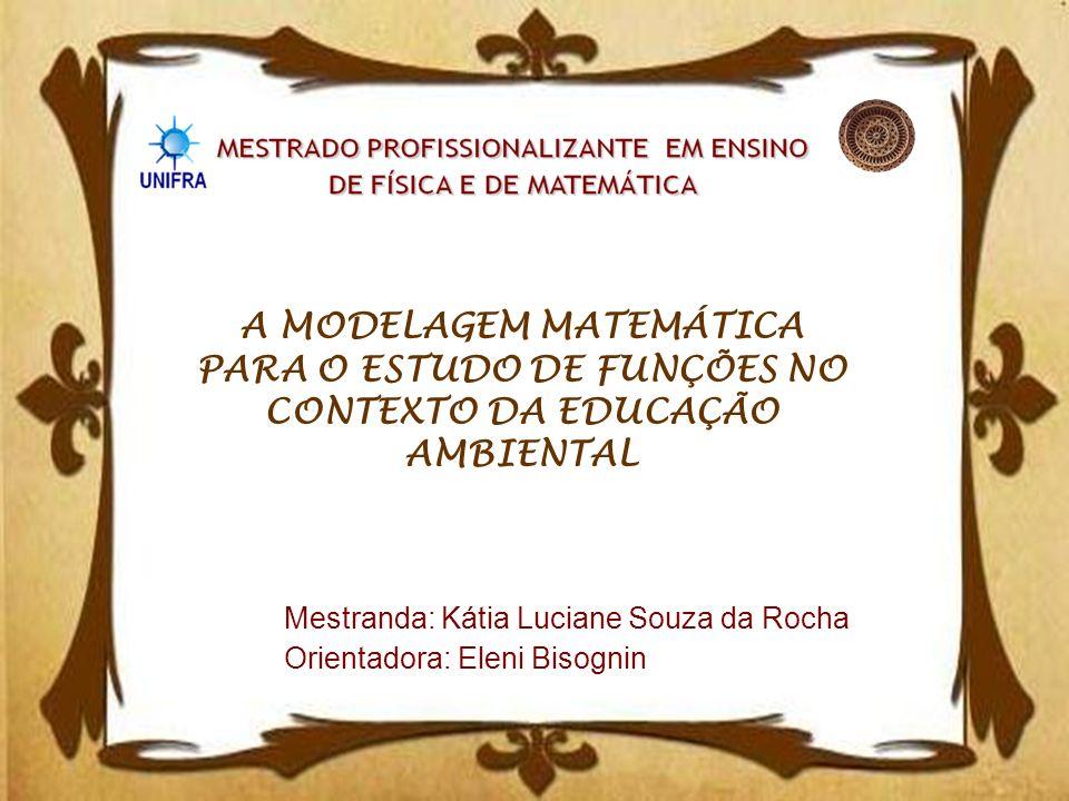 A MODELAGEM MATEMÁTICA PARA O ESTUDO DE FUNÇÕES NO CONTEXTO DA EDUCAÇÃO AMBIENTAL Mestranda: Kátia Luciane Souza da Rocha Orientadora: Eleni Bisognin