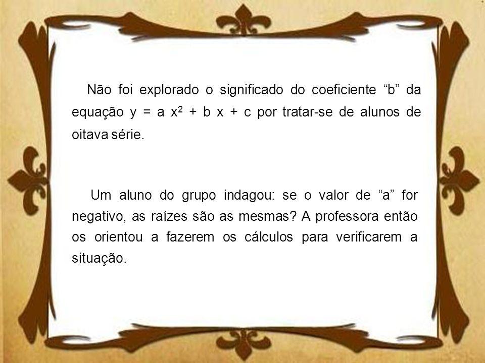 Não foi explorado o significado do coeficiente b da equação y = a x 2 + b x + c por tratar-se de alunos de oitava série. Um aluno do grupo indagou: se