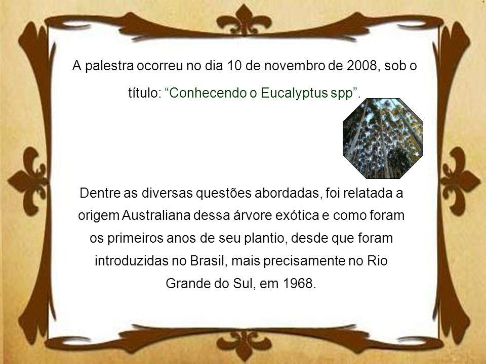 A palestra ocorreu no dia 10 de novembro de 2008, sob o título: Conhecendo o Eucalyptus spp. Dentre as diversas questões abordadas, foi relatada a ori