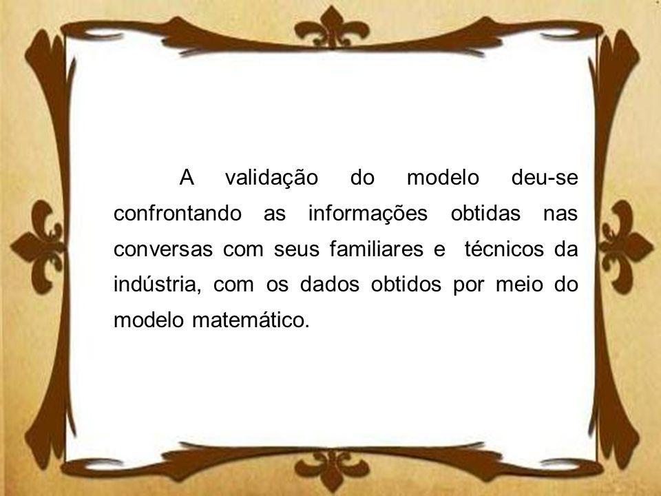 A validação do modelo deu-se confrontando as informações obtidas nas conversas com seus familiares e técnicos da indústria, com os dados obtidos por m