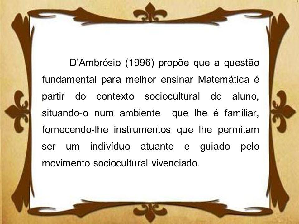DAmbrósio (1996) propõe que a questão fundamental para melhor ensinar Matemática é partir do contexto sociocultural do aluno, situando-o num ambiente