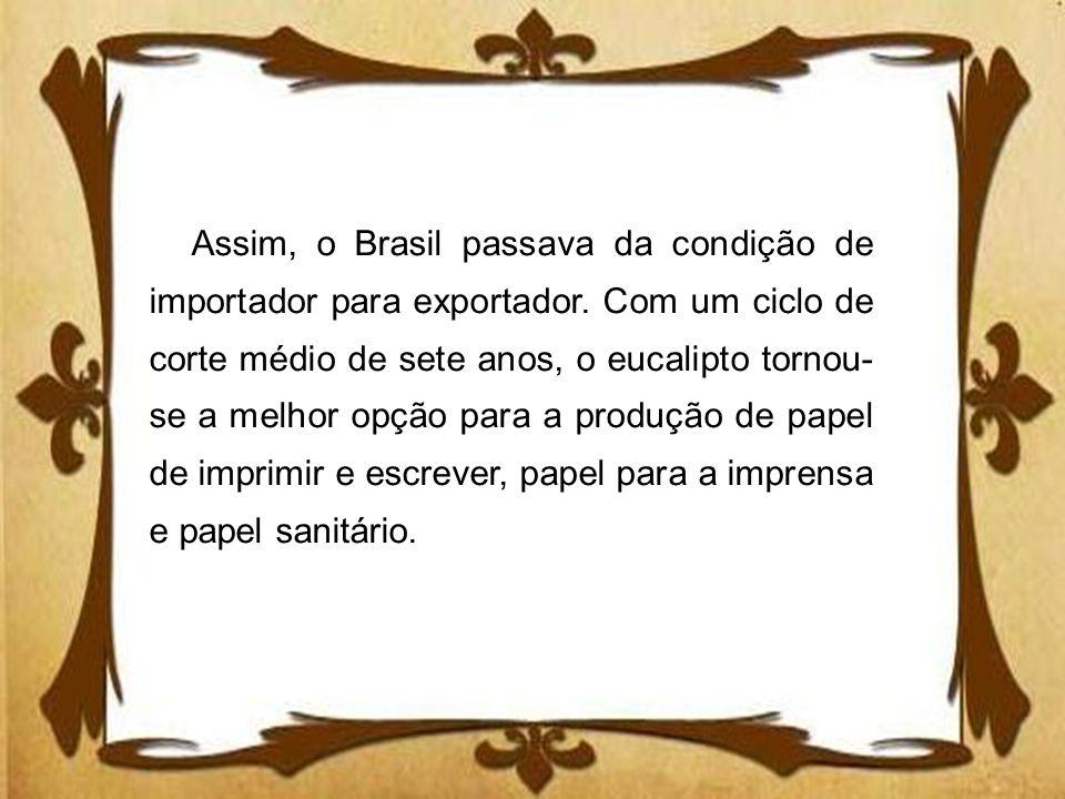 Assim, o Brasil passava da condição de importador para exportador. Com um ciclo de corte médio de sete anos, o eucalipto tornou- se a melhor opção par