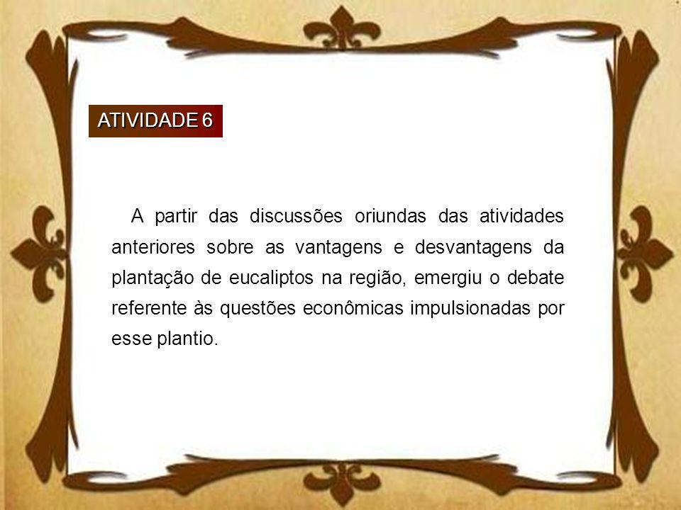 ATIVIDADE 6 A partir das discussões oriundas das atividades anteriores sobre as vantagens e desvantagens da plantação de eucaliptos na região, emergiu