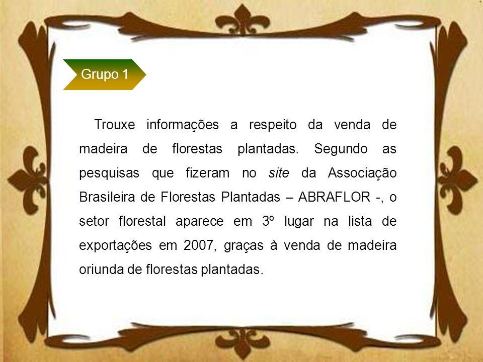 Grupo 1 Trouxe informações a respeito da venda de madeira de florestas plantadas. Segundo as pesquisas que fizeram no site da Associação Brasileira de