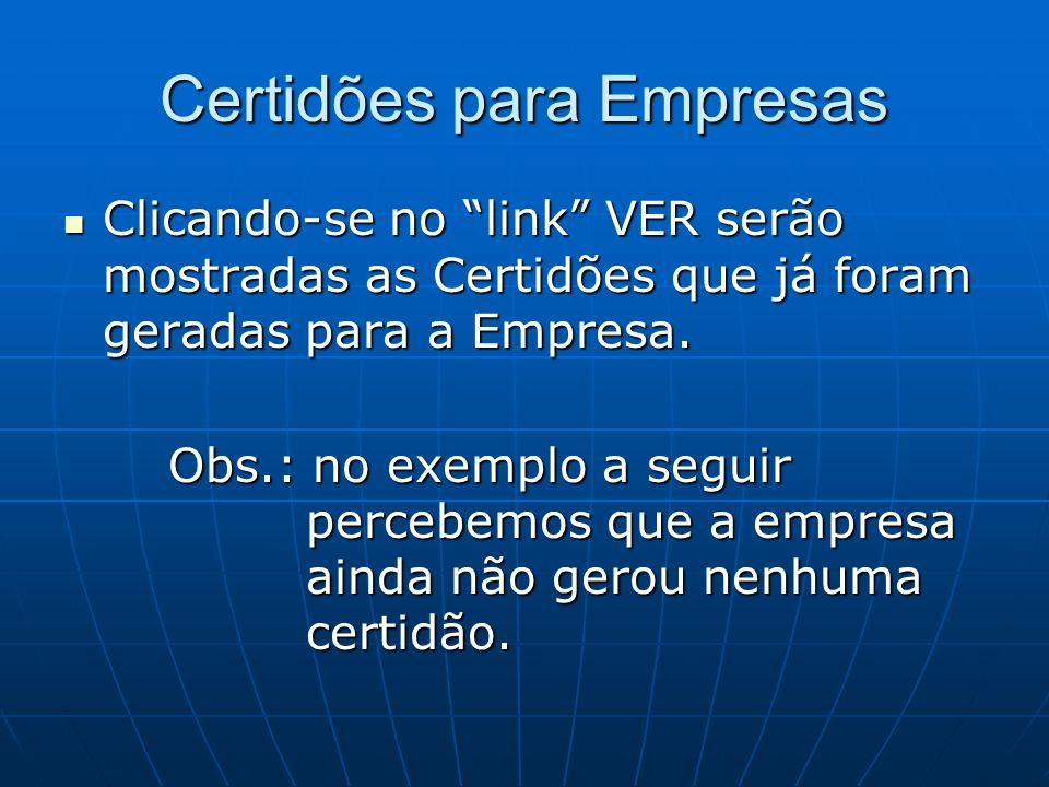 Certidões para Empresas Clicando-se no link VER serão mostradas as Certidões que já foram geradas para a Empresa. Clicando-se no link VER serão mostra