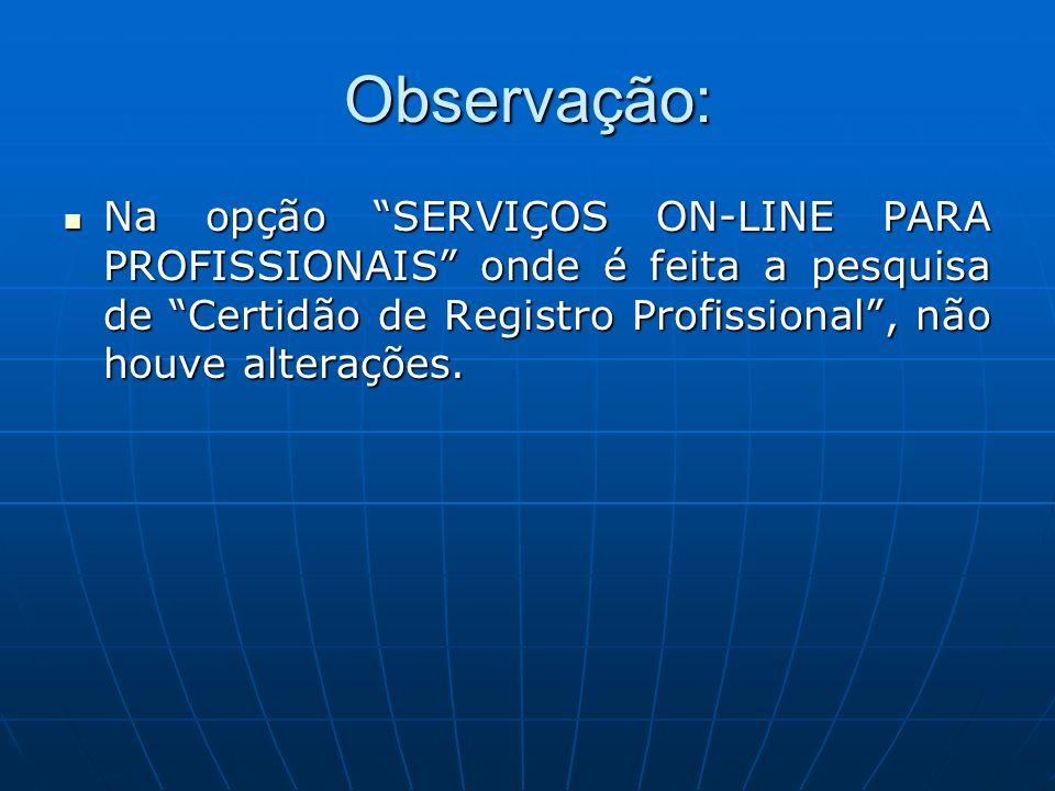 Observação: Na opção SERVIÇOS ON-LINE PARA PROFISSIONAIS onde é feita a pesquisa de Certidão de Registro Profissional, não houve alterações. Na opção