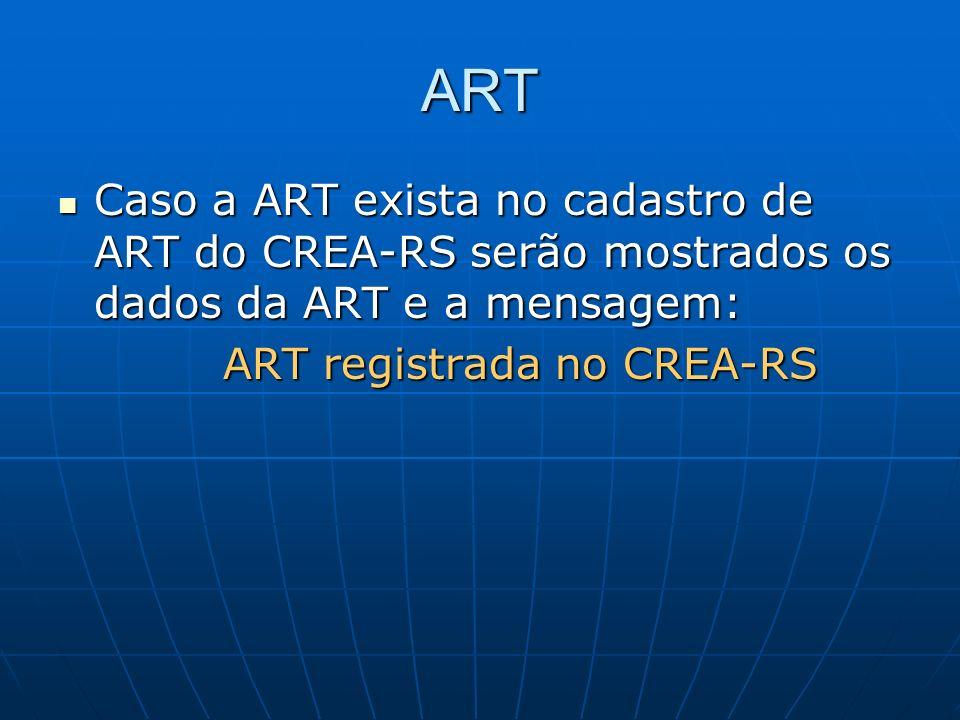 ART Caso a ART exista no cadastro de ART do CREA-RS serão mostrados os dados da ART e a mensagem: Caso a ART exista no cadastro de ART do CREA-RS serã