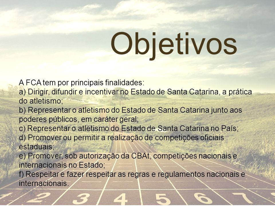 Objetivos A FCA tem por principais finalidades: a) Dirigir, difundir e incentivar no Estado de Santa Catarina, a prática do atletismo; b) Representar