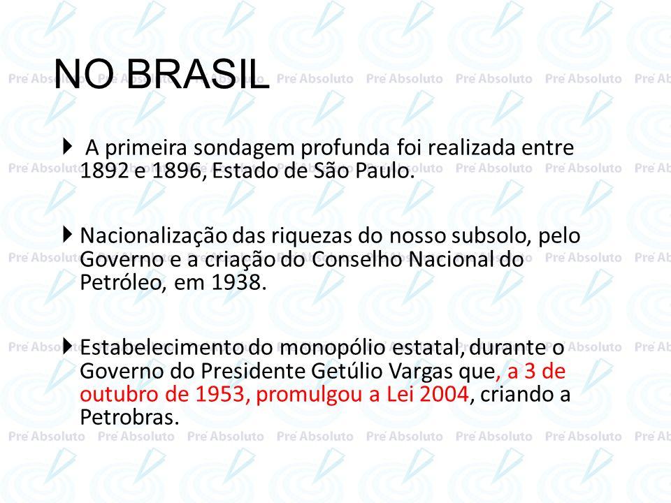 NO BRASIL A primeira sondagem profunda foi realizada entre 1892 e 1896, Estado de São Paulo. Nacionalização das riquezas do nosso subsolo, pelo Govern