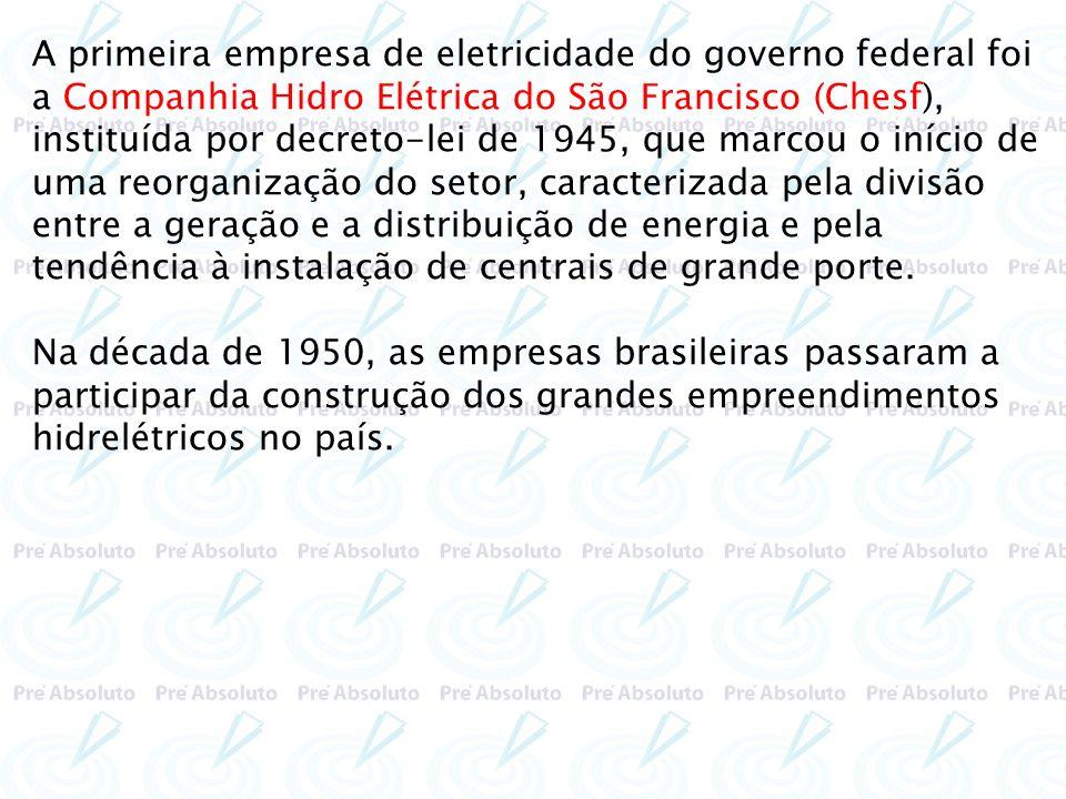 A primeira empresa de eletricidade do governo federal foi a Companhia Hidro Elétrica do São Francisco (Chesf), instituída por decreto-lei de 1945, que