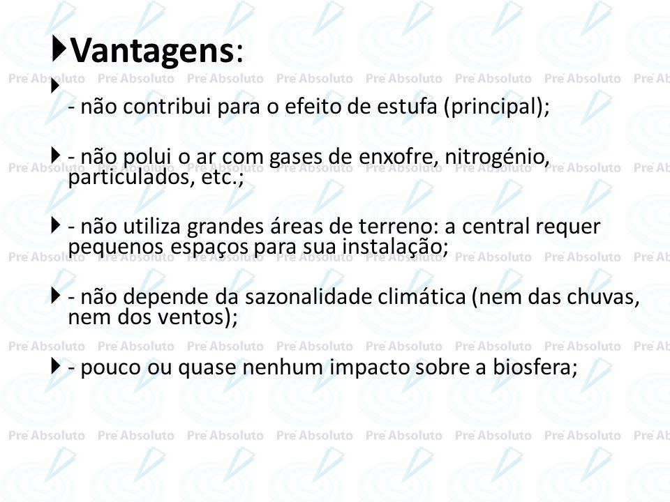 Vantagens: - não contribui para o efeito de estufa (principal); - não polui o ar com gases de enxofre, nitrogénio, particulados, etc.; - não utiliza g