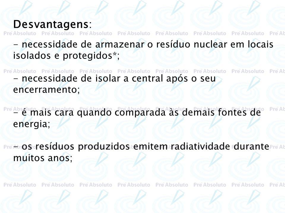 Desvantagens: - necessidade de armazenar o resíduo nuclear em locais isolados e protegidos*; - necessidade de isolar a central após o seu encerramento