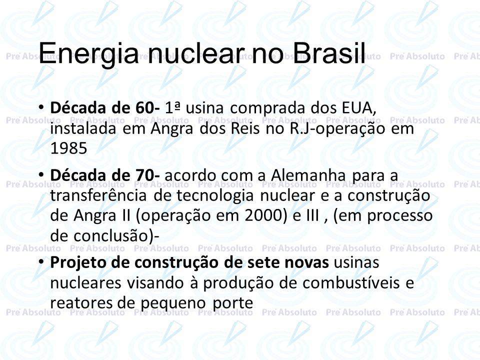 Energia nuclear no Brasil Década de 60- 1ª usina comprada dos EUA, instalada em Angra dos Reis no R.J-operação em 1985 Década de 70- acordo com a Alem