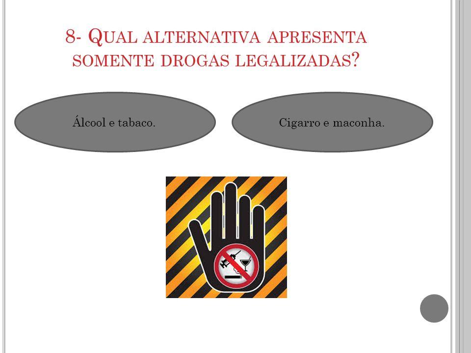 Álcool e tabaco.Cigarro e maconha. 8- Q UAL ALTERNATIVA APRESENTA SOMENTE DROGAS LEGALIZADAS ?