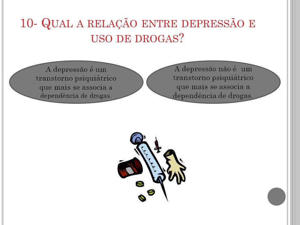 10- Q UAL A RELAÇÃO ENTRE DEPRESSÃO E USO DE DROGAS ? A depressão é um transtorno psiquiátrico que mais se associa a dependência de drogas. A depressã