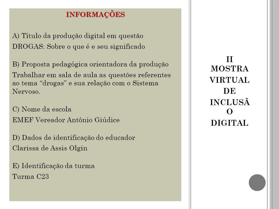 II MOSTRA VIRTUAL DE INCLUSÃ O DIGITAL INFORMAÇÕES A) Título da produção digital em questão DROGAS: Sobre o que é e seu significado B) Proposta pedagó