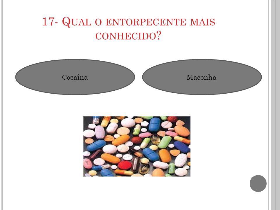 17- Q UAL O ENTORPECENTE MAIS CONHECIDO ? CocaínaMaconha