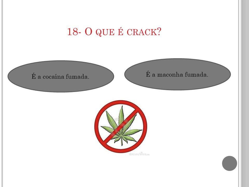 18- O QUE É CRACK ? É a cocaína fumada. É a maconha fumada.