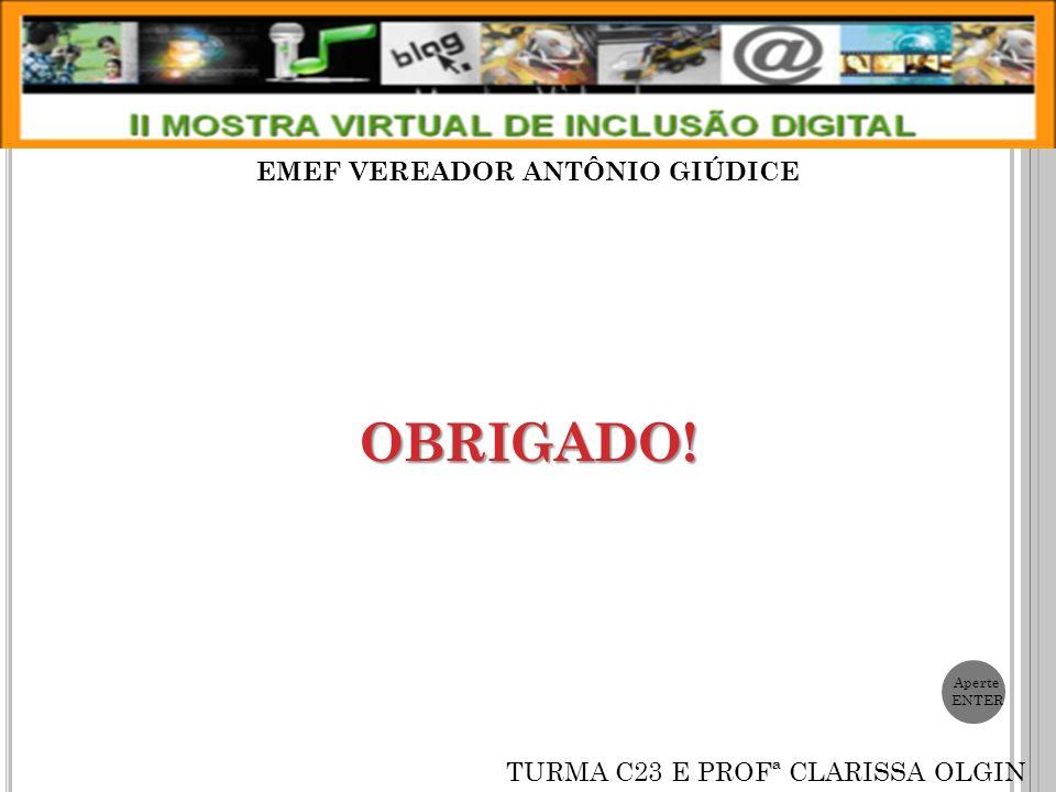 OBRIGADO! EMEF VEREADOR ANTÔNIO GIÚDICE TURMA C23 E PROFª CLARISSA OLGIN Aperte ENTER