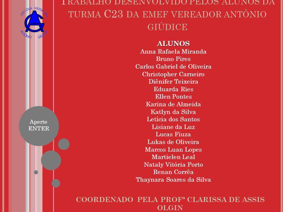 T RABALHO DESENVOLVIDO PELOS ALUNOS DA TURMA C23 DA EMEF VEREADOR ANTÔNIO GIÚDICE COORDENADO PELA PROFª CLARISSA DE ASSIS OLGIN ALUNOS Anna Rafaela Mi