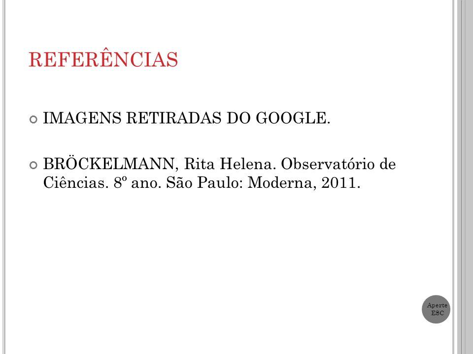 REFERÊNCIAS IMAGENS RETIRADAS DO GOOGLE. BRÖCKELMANN, Rita Helena. Observatório de Ciências. 8º ano. São Paulo: Moderna, 2011. Aperte ESC