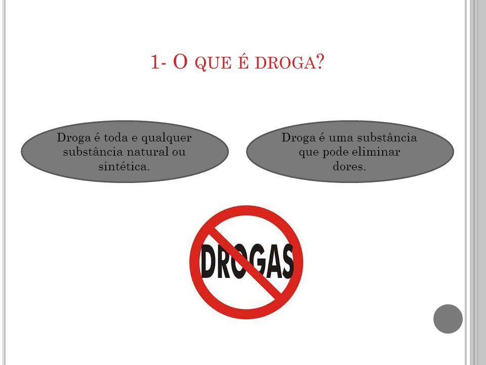 1- O QUE É DROGA ? Droga é uma substância que pode eliminar dores. Droga é toda e qualquer substância natural ou sintética.