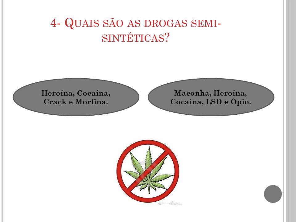 4- Q UAIS SÃO AS DROGAS SEMI - SINTÉTICAS ? Heroína, Cocaína, Crack e Morfina. Maconha, Heroína, Cocaína, LSD e Ópio.