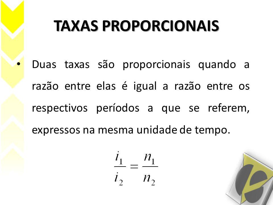 TAXAS PROPORCIONAIS Duas taxas são proporcionais quando a razão entre elas é igual a razão entre os respectivos períodos a que se referem, expressos n