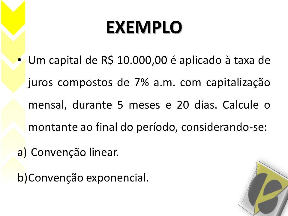 EXEMPLO Um capital de R$ 10.000,00 é aplicado à taxa de juros compostos de 7% a.m. com capitalização mensal, durante 5 meses e 20 dias. Calcule o mont